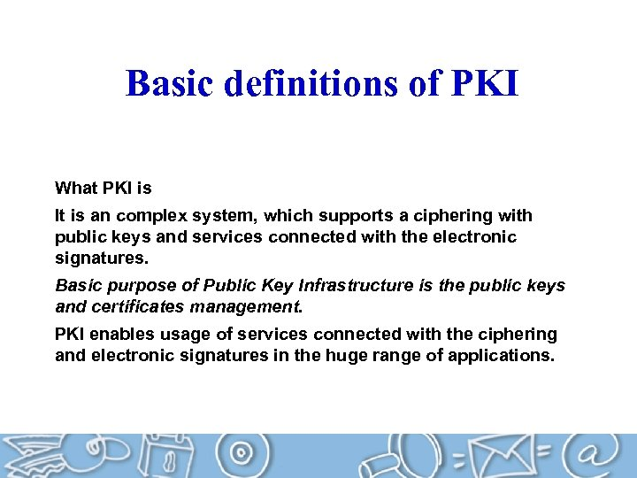 Basic definitions of PKI What PKI is It is an complex system, which supports