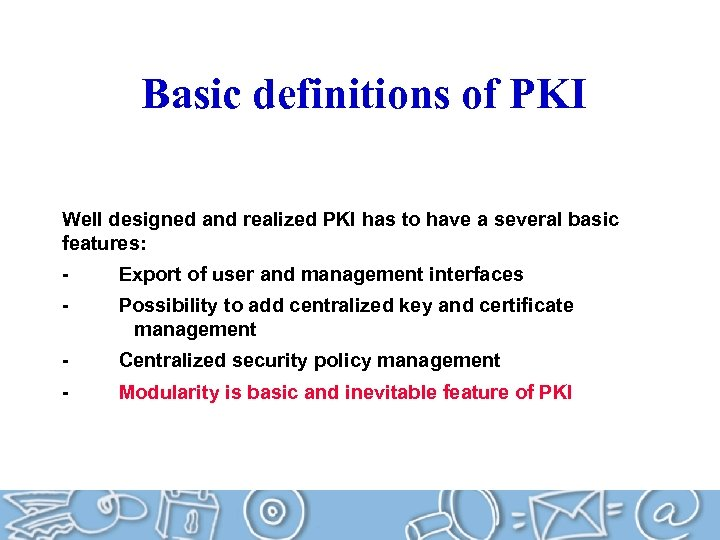 Basic definitions of PKI Well designed and realized PKI has to have a several