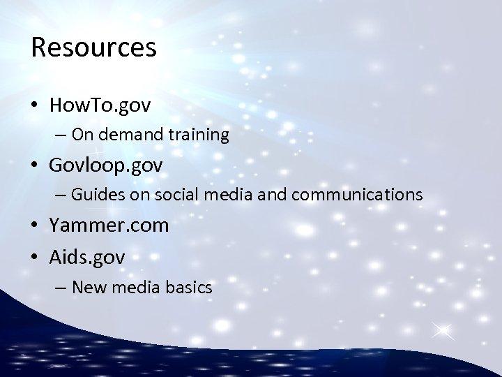 Resources • How. To. gov – On demand training • Govloop. gov – Guides