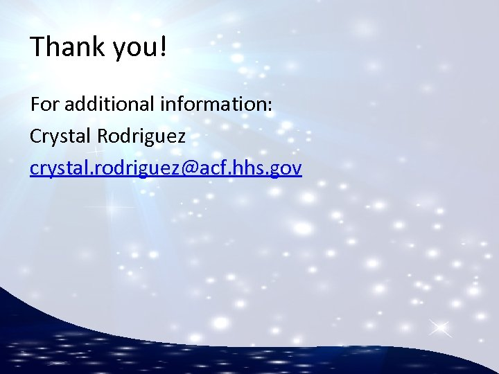 Thank you! For additional information: Crystal Rodriguez crystal. rodriguez@acf. hhs. gov