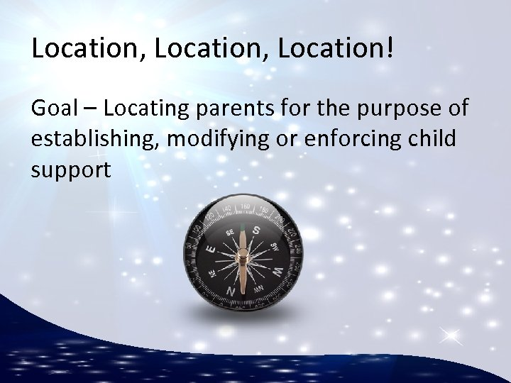 Location, Location! Goal – Locating parents for the purpose of establishing, modifying or enforcing