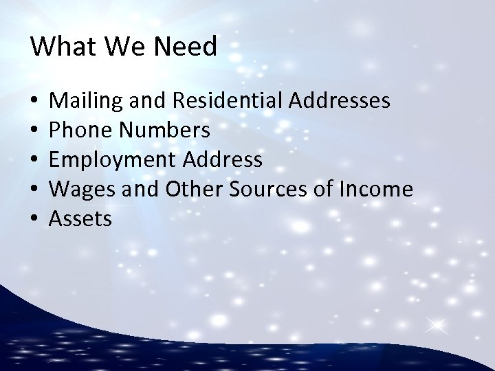 What We Need • • • Mailing and Residential Addresses Phone Numbers Employment Address