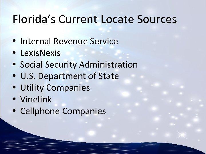Florida's Current Locate Sources • • Internal Revenue Service Lexis. Nexis Social Security Administration
