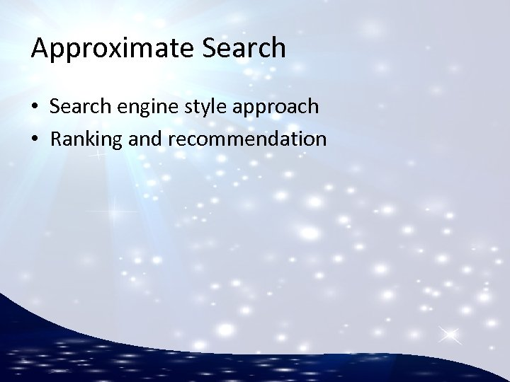 Approximate Search • Search engine style approach • Ranking and recommendation