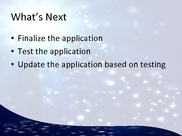 What's Next • Finalize the application • Test the application • Update the application