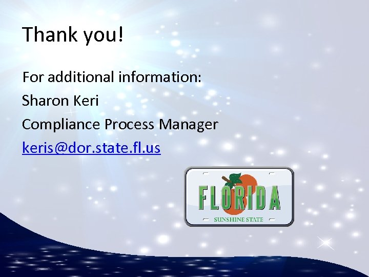 Thank you! For additional information: Sharon Keri Compliance Process Manager keris@dor. state. fl. us