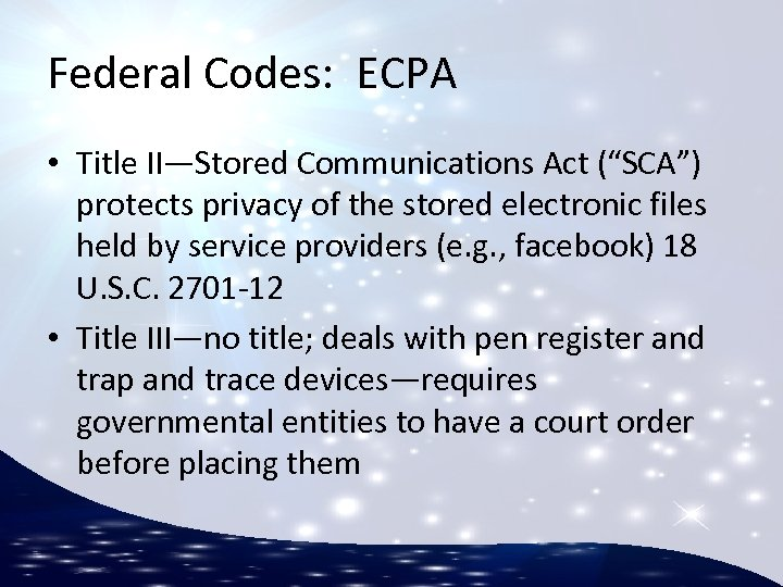 """Federal Codes: ECPA • Title II—Stored Communications Act (""""SCA"""") protects privacy of the stored"""