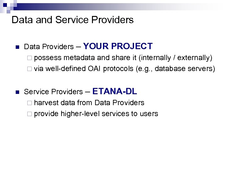 Data and Service Providers n Data Providers – YOUR PROJECT ¨ possess metadata and