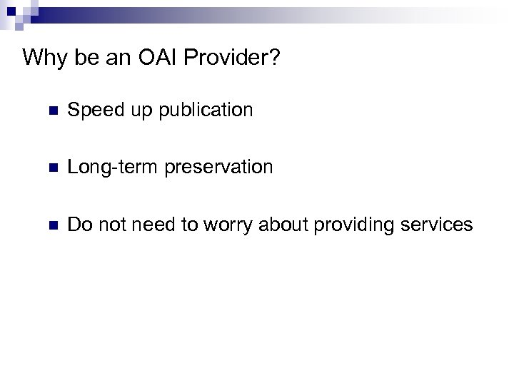 Why be an OAI Provider? n Speed up publication n Long-term preservation n Do