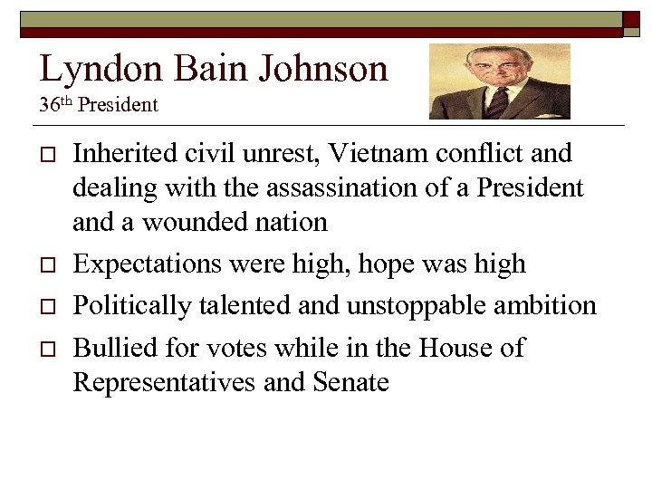 Lyndon Bain Johnson 36 th President o o Inherited civil unrest, Vietnam conflict and
