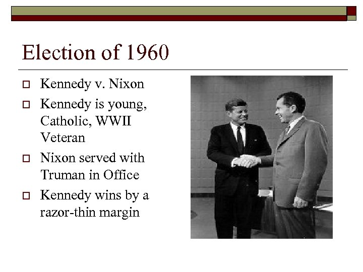 Election of 1960 o o Kennedy v. Nixon Kennedy is young, Catholic, WWII Veteran