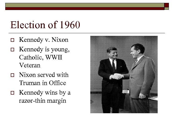 Election of 1960 o o Kennedy v. Nixon Kennedy is young, Catholic, WWII Veteran