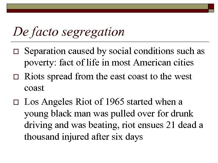 De facto segregation o o o Separation caused by social conditions such as poverty: