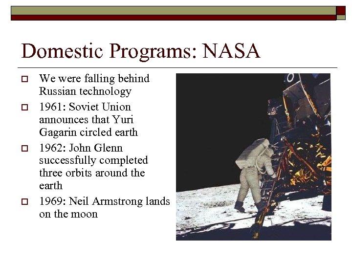 Domestic Programs: NASA o o We were falling behind Russian technology 1961: Soviet Union