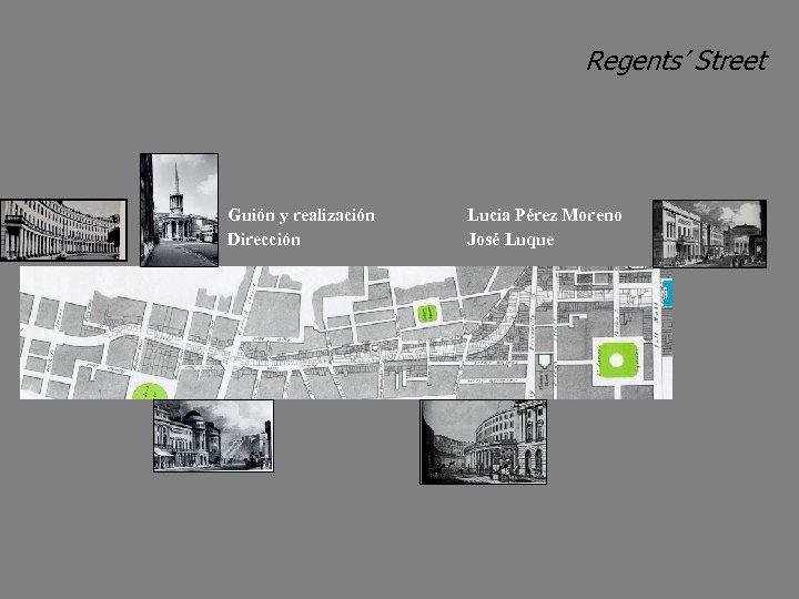 Regents' Street Guión y realización Dirección Lucia Pérez Moreno José Luque