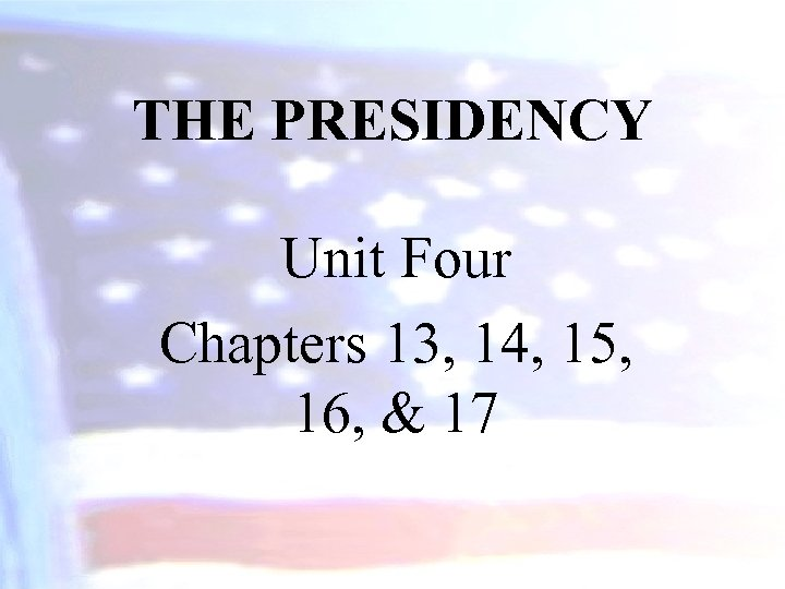 THE PRESIDENCY Unit Four Chapters 13, 14, 15, 16, & 17