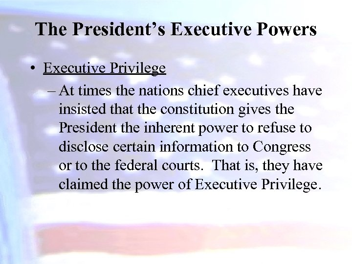 The President's Executive Powers • Executive Privilege – At times the nations chief executives