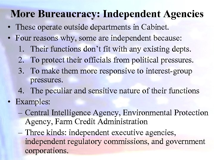 More Bureaucracy: Independent Agencies • These operate outside departments in Cabinet. • Four reasons