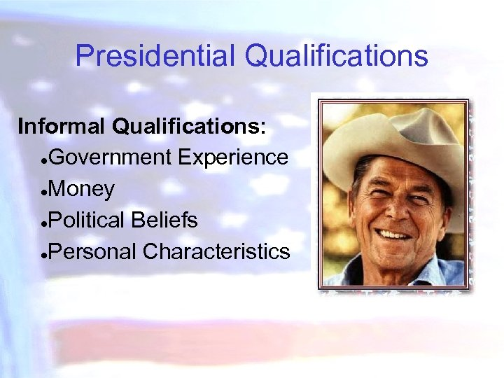 Presidential Qualifications Informal Qualifications: ●Government Experience ●Money ●Political Beliefs ●Personal Characteristics