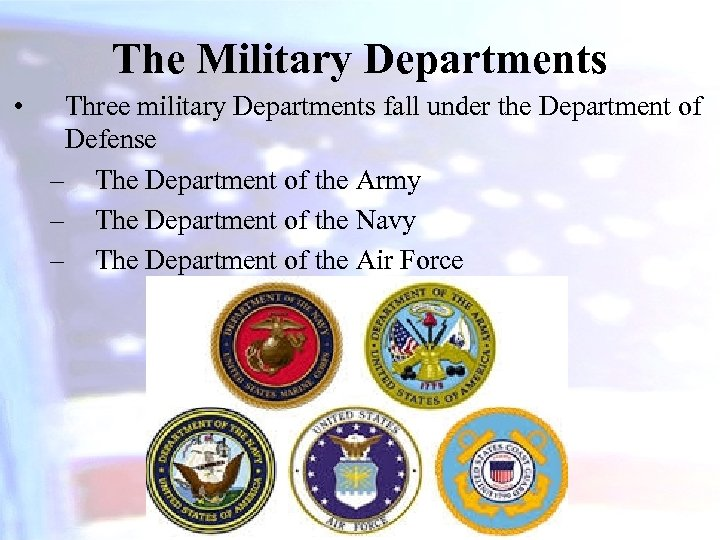 The Military Departments • Three military Departments fall under the Department of Defense –