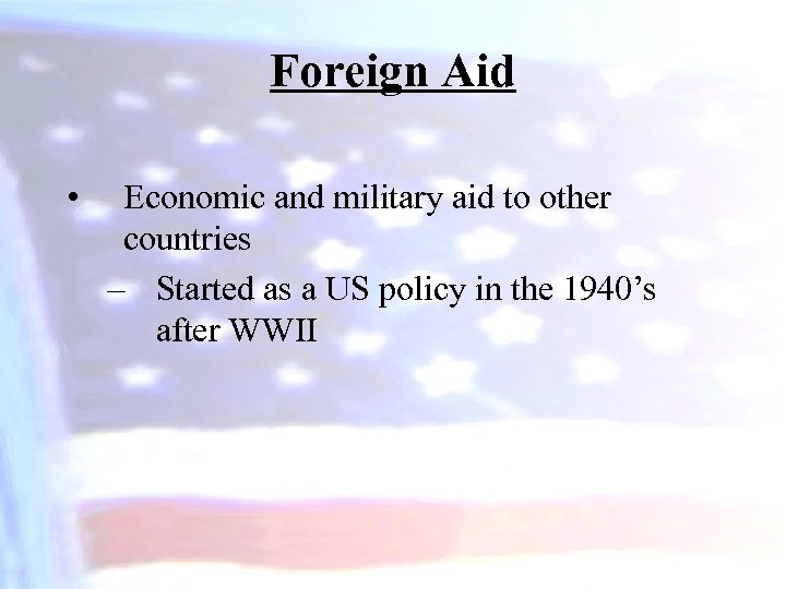Foreign Aid • Economic and military aid to other countries – Started as a