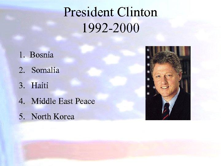 President Clinton 1992 -2000 1. Bosnia 2. Somalia 3. Haiti 4. Middle East Peace