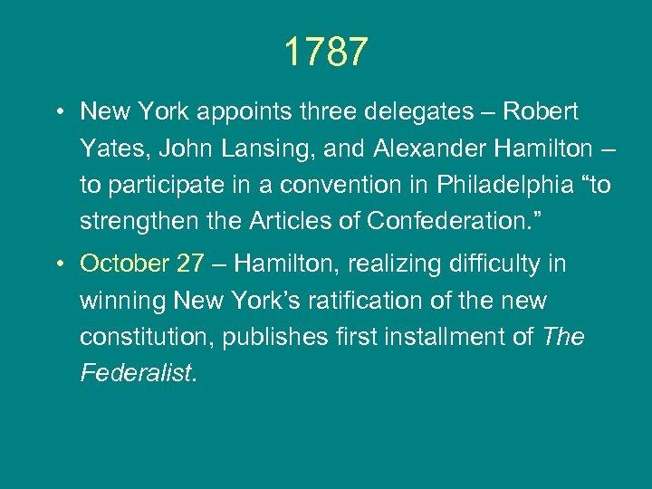 1787 • New York appoints three delegates – Robert Yates, John Lansing, and Alexander