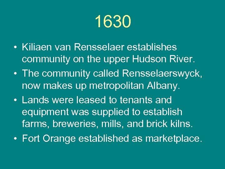 1630 • Kiliaen van Rensselaer establishes community on the upper Hudson River. • The