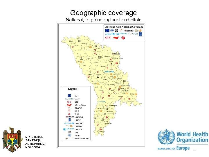 Geographic coverage National, targeted regional and pilots MINISTERUL SĂNĂTĂŢII AL REPUBLICII MOLDOVA 11