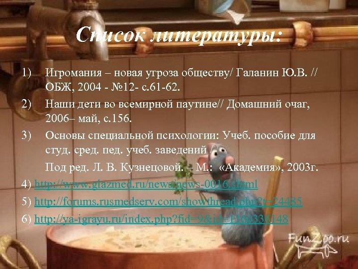 Список литературы: 1) Игромания – новая угроза обществу/ Галанин Ю. В. // ОБЖ, 2004