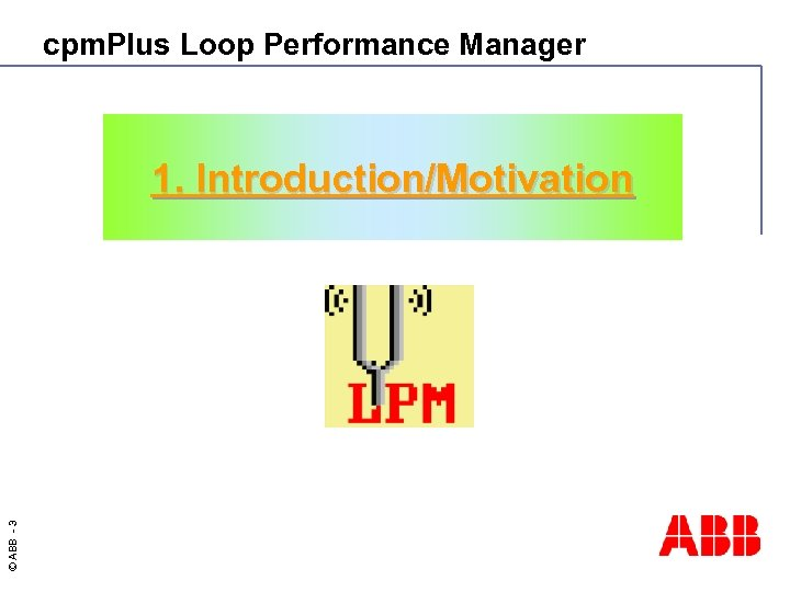 cpm. Plus Loop Performance Manager © ABB - 3 1. Introduction/Motivation
