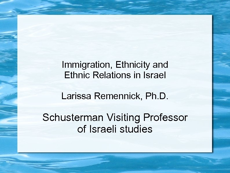 Immigration, Ethnicity and Ethnic Relations in Israel Larissa Remennick, Ph. D. Schusterman Visiting Professor