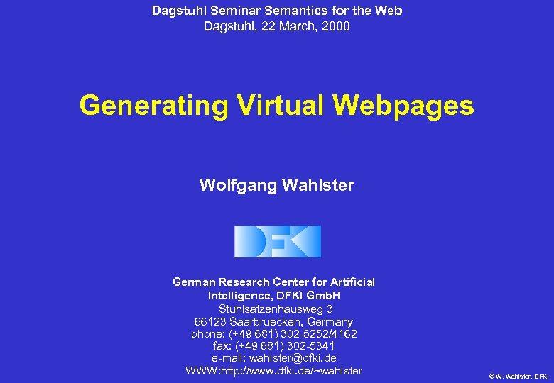 Dagstuhl Seminar Semantics for the Web Dagstuhl, 22 March, 2000 Generating Virtual Webpages Wolfgang