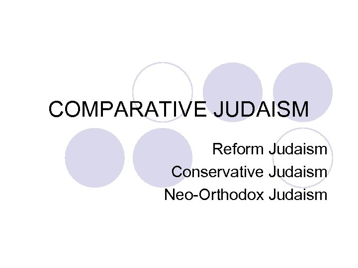 COMPARATIVE JUDAISM Reform Judaism Conservative Judaism Neo-Orthodox Judaism