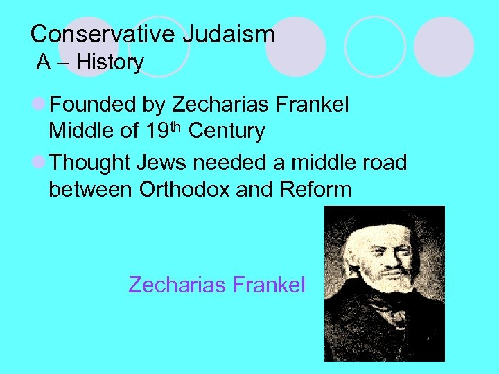 Conservative Judaism A – History l Founded by Zecharias Frankel Middle of 19 th