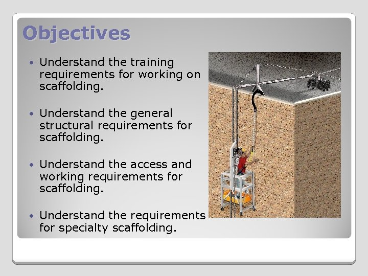 Objectives Understand the training requirements for working on scaffolding. Understand the general structural requirements