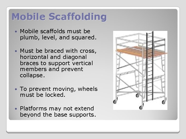 Mobile Scaffolding Mobile scaffolds must be plumb, level, and squared. Must be braced with