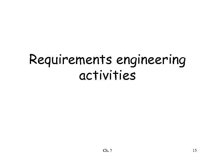 Requirements engineering activities Ch. 7 15