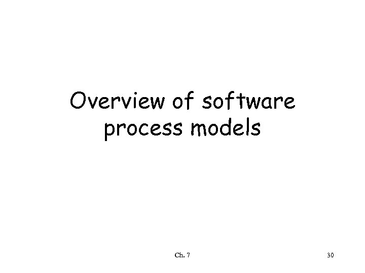Overview of software process models Ch. 7 30