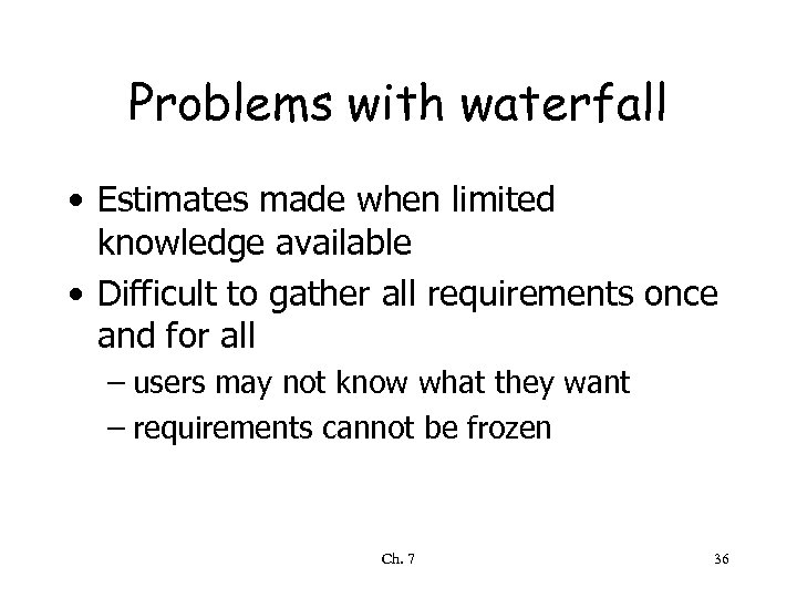 Problems with waterfall • Estimates made when limited knowledge available • Difficult to gather