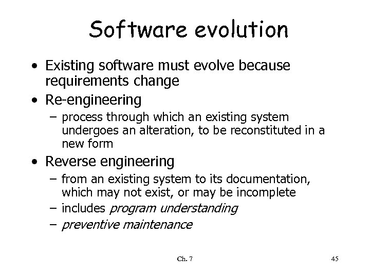Software evolution • Existing software must evolve because requirements change • Re-engineering – process
