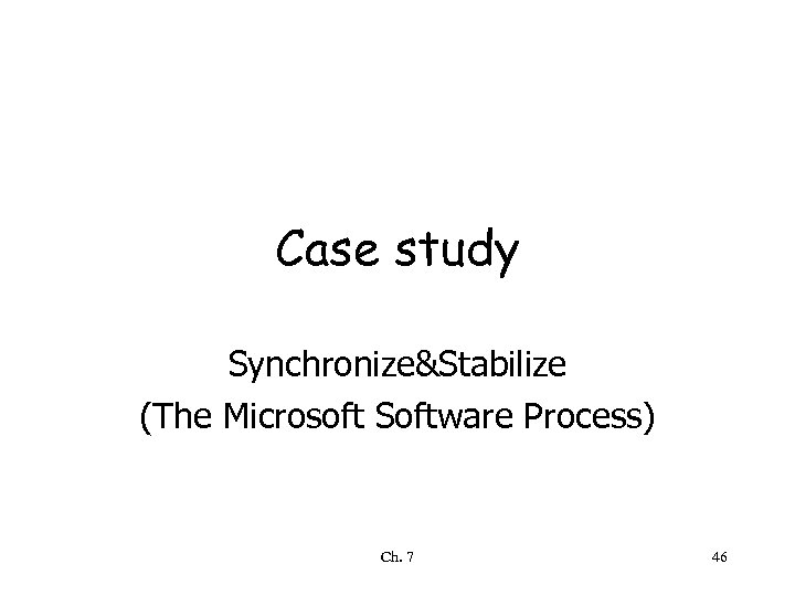 Case study Synchronize&Stabilize (The Microsoft Software Process) Ch. 7 46