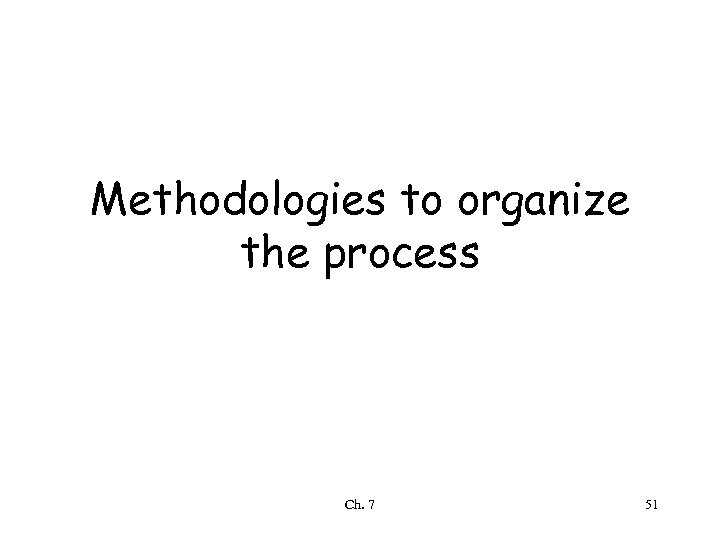 Methodologies to organize the process Ch. 7 51