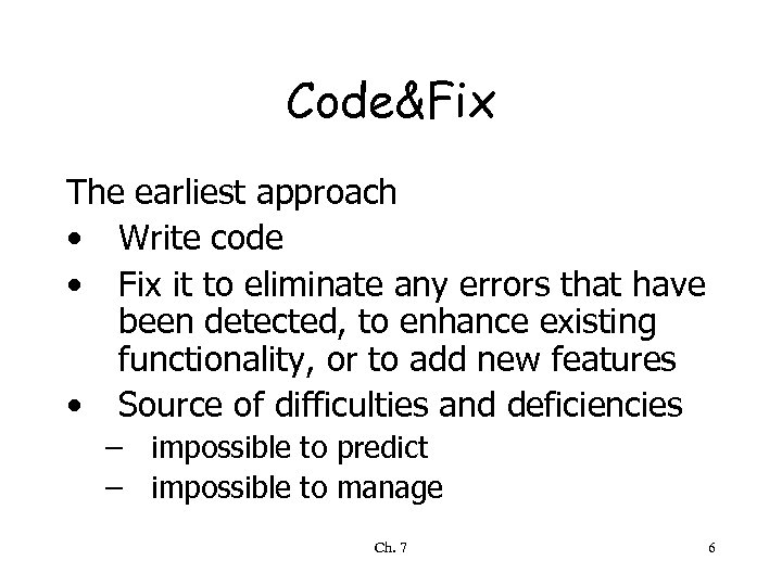 Code&Fix The earliest approach • Write code • Fix it to eliminate any errors