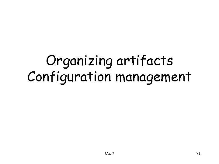 Organizing artifacts Configuration management Ch. 7 71