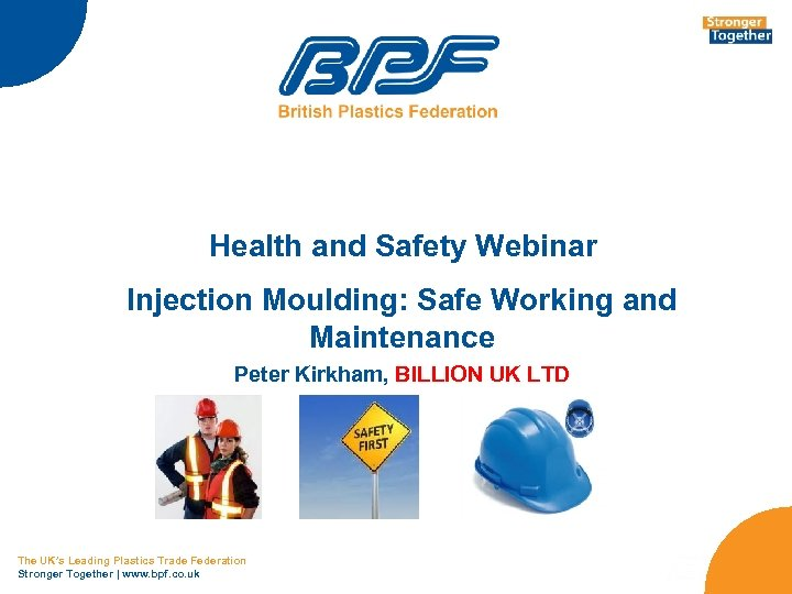 Health and Safety Webinar Injection Moulding: Safe Working and Maintenance Peter Kirkham, BILLION UK