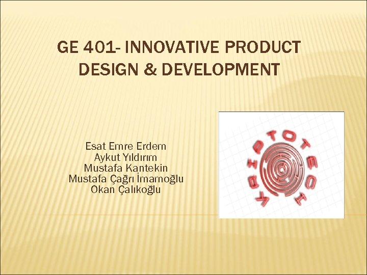 GE 401 - INNOVATIVE PRODUCT DESIGN & DEVELOPMENT Esat Emre Erdem Aykut Yıldırım Mustafa