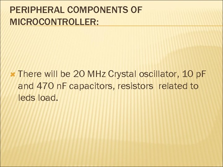 PERIPHERAL COMPONENTS OF MICROCONTROLLER: There will be 20 MHz Crystal oscillator, 10 p. F