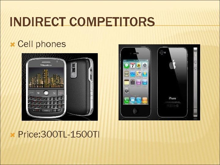 INDIRECT COMPETITORS Cell phones Price: 300 TL-1500 Tl