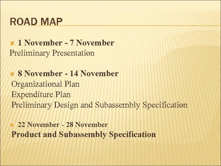 ROAD MAP 1 November - 7 November Preliminary Presentation 8 November - 14 November